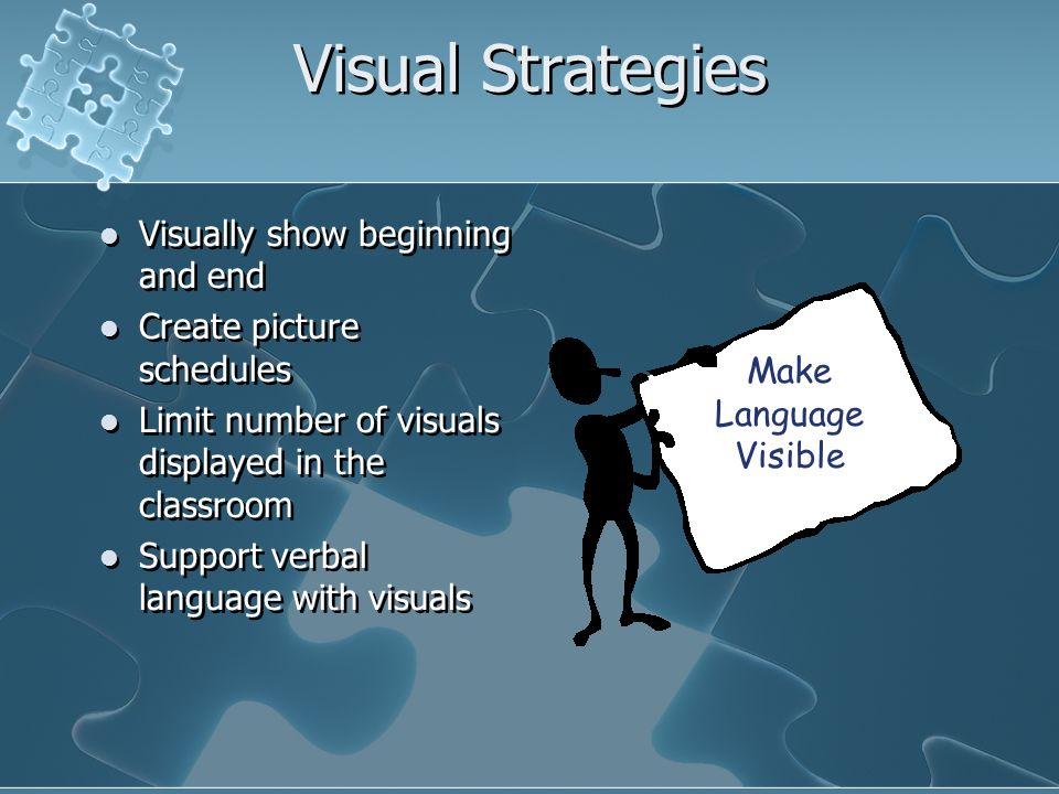 Visual Strategies Visually show beginning and end Create picture schedules Limit number of visuals displayed in the classroom Support verbal language