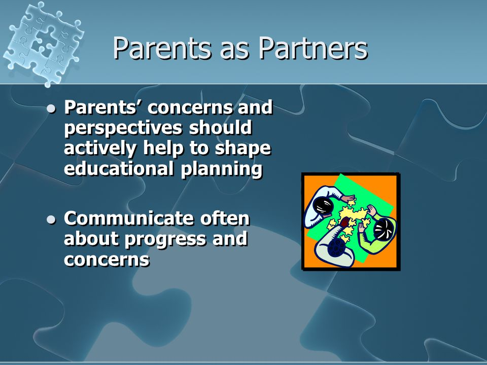 Parents as Partners Parents' concerns and perspectives should actively help to shape educational planning Communicate often about progress and concern