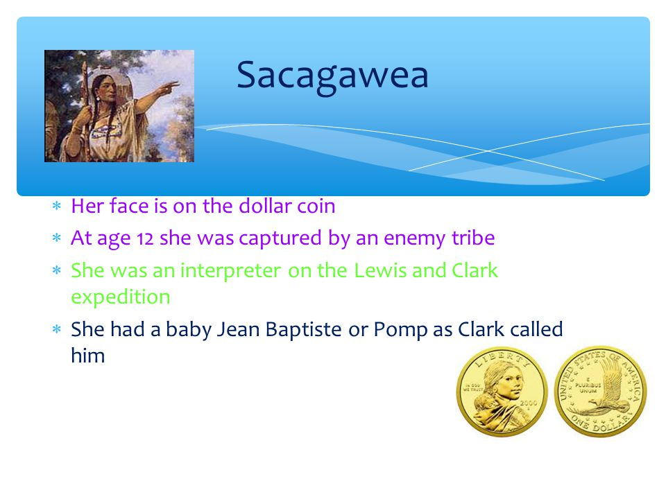  Her face is on the dollar coin  At age 12 she was captured by an enemy tribe  She was an interpreter on the Lewis and Clark expedition  She had a