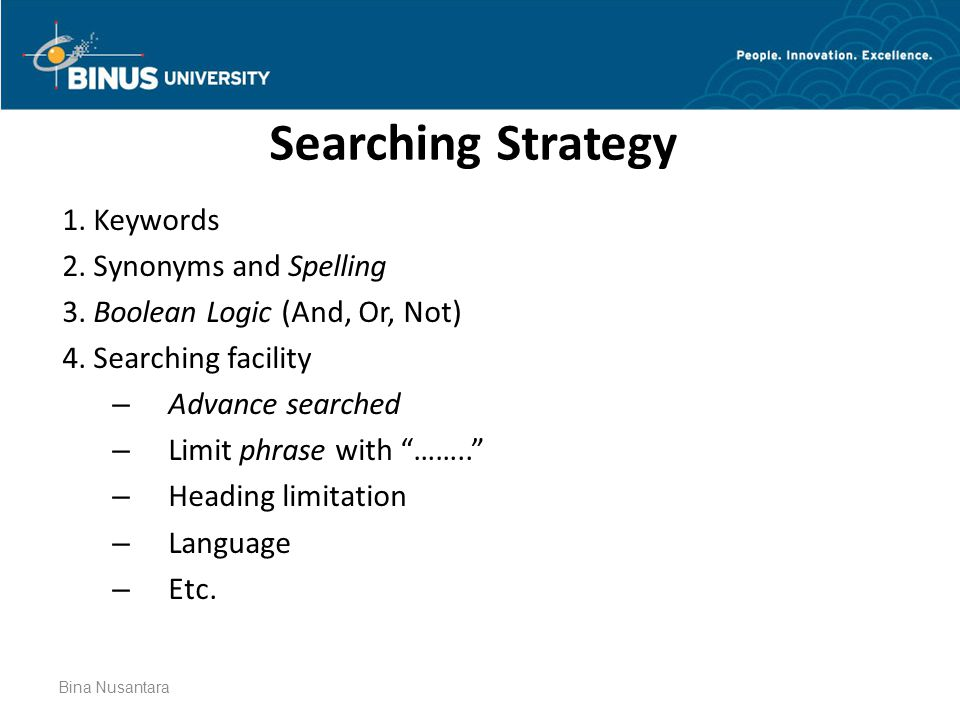 Bina Nusantara Searching Strategy 1. Keywords 2. Synonyms and Spelling 3. Boolean Logic (And, Or, Not) 4. Searching facility – Advance searched – Limi
