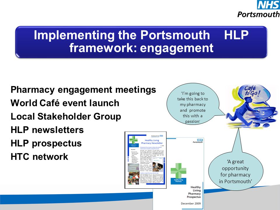 Implementing the Portsmouth HLP framework: engagement Pharmacy engagement meetings World Café event launch Local Stakeholder Group HLP newsletters HLP prospectus HTC network 'A great opportunity for pharmacy in Portsmouth' 'I'm going to take this back to my pharmacy and promote this with a passion '