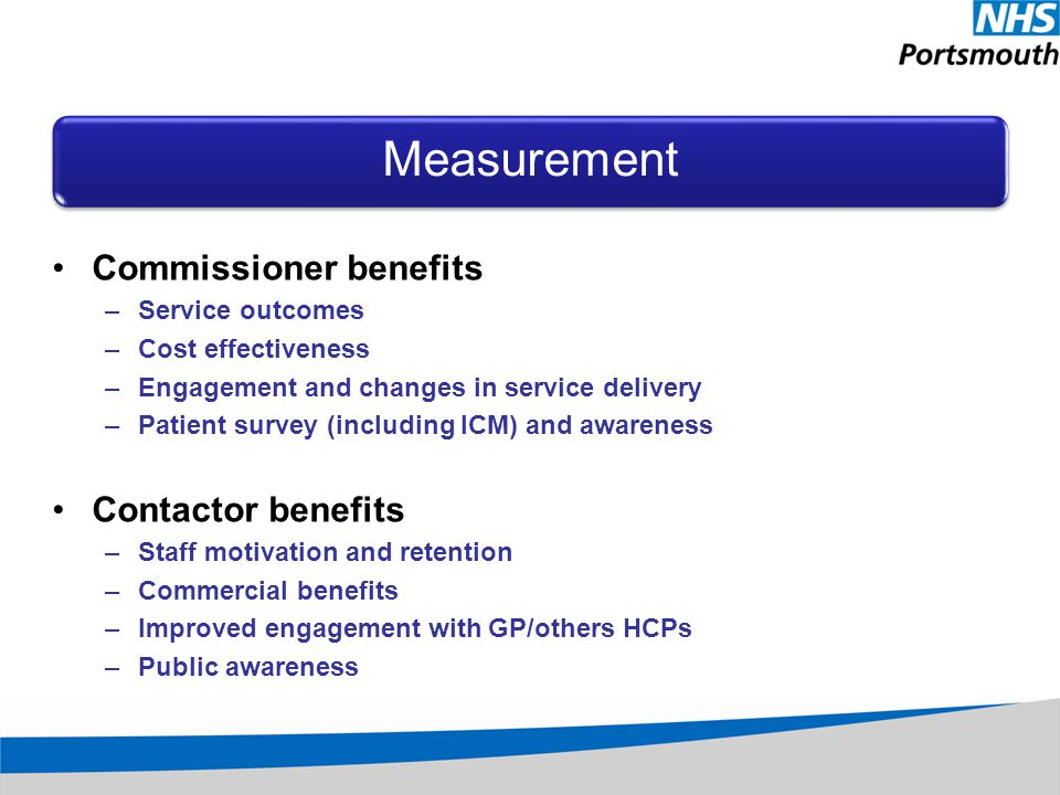 Measurement Commissioner benefits –Service outcomes –Cost effectiveness –Engagement and changes in service delivery –Patient survey (including ICM) and awareness Contactor benefits –Staff motivation and retention –Commercial benefits –Improved engagement with GP/others HCPs –Public awareness