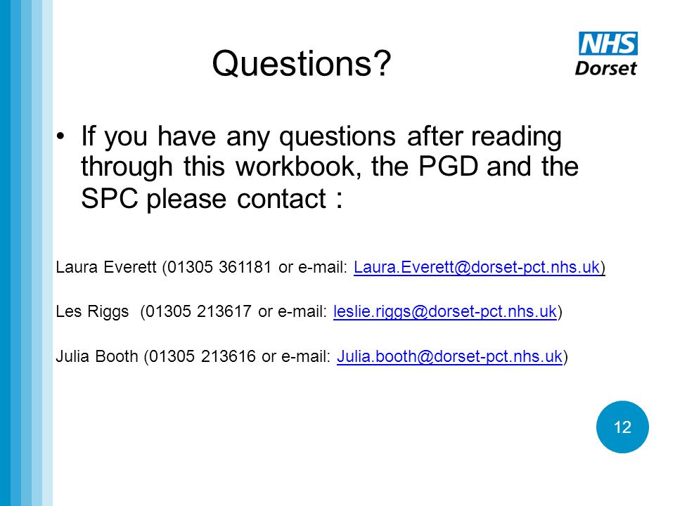 12 Questions? If you have any questions after reading through this workbook, the PGD and the SPC please contact : Laura Everett (01305 361181 or e-mai