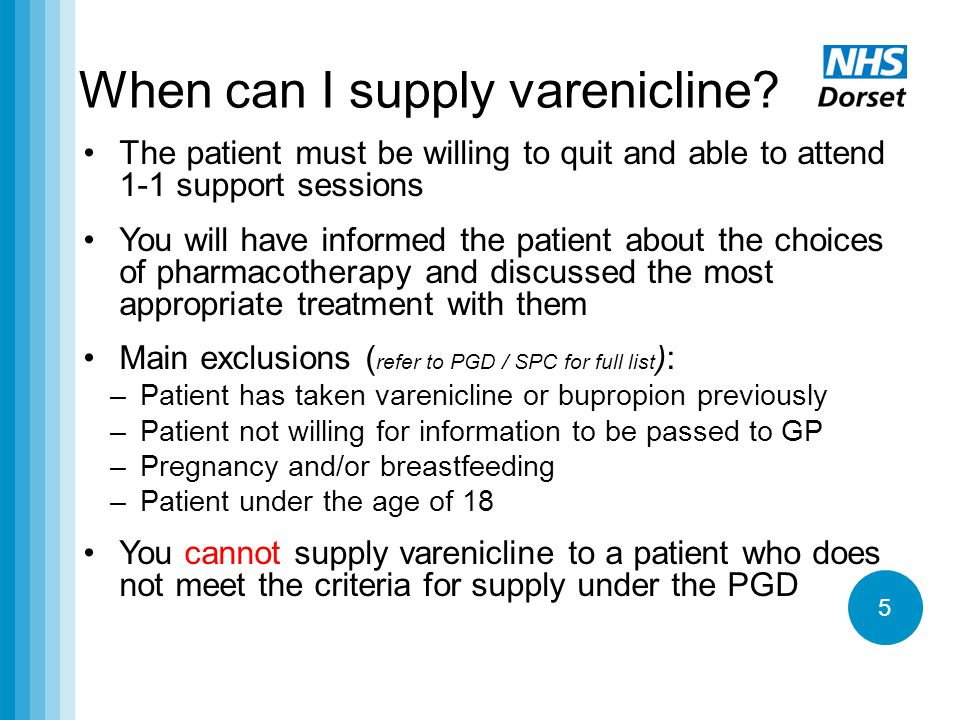 5 When can I supply varenicline? The patient must be willing to quit and able to attend 1-1 support sessions You will have informed the patient about