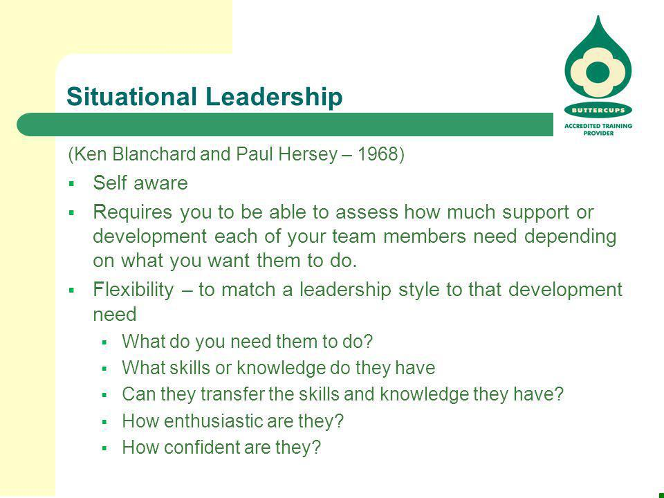 Situational Leadership (Ken Blanchard and Paul Hersey – 1968)  Self aware  Requires you to be able to assess how much support or development each of