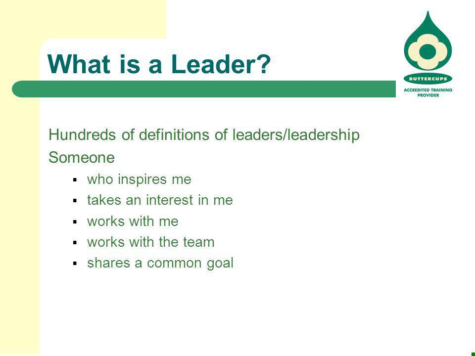 What is a Leader? Hundreds of definitions of leaders/leadership Someone  who inspires me  takes an interest in me  works with me  works with the t