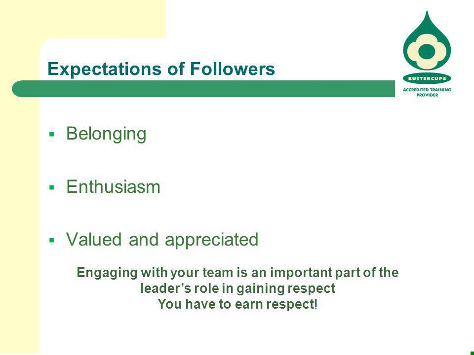 Expectations of Followers  Belonging  Enthusiasm  Valued and appreciated Engaging with your team is an important part of the leader's role in gaini