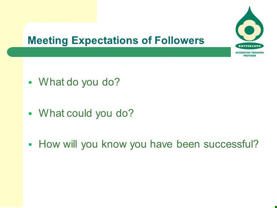 Meeting Expectations of Followers  What do you do?  What could you do?  How will you know you have been successful?