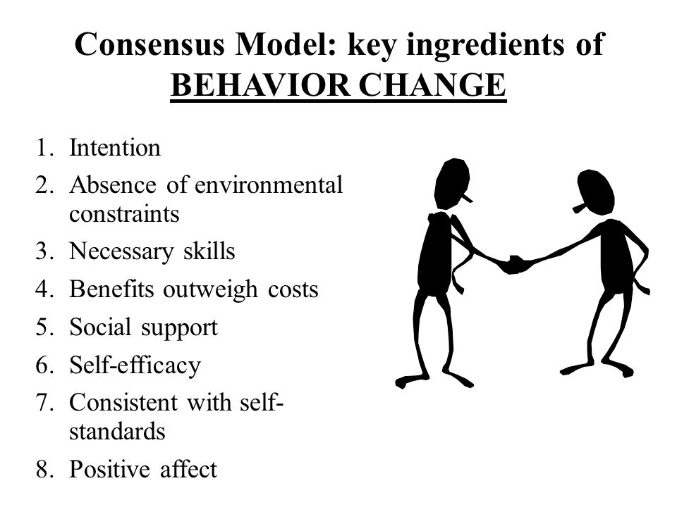 Consensus Model: key ingredients of BEHAVIOR CHANGE 1.Intention 2.Absence of environmental constraints 3.Necessary skills 4.Benefits outweigh costs 5.Social support 6.Self-efficacy 7.Consistent with self- standards 8.Positive affect Harlem Health Promotion Center/Center for Community Health and Education