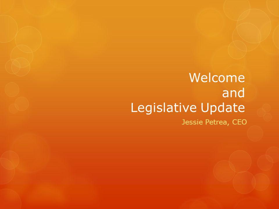 Welcome and Legislative Update Jessie Petrea, CEO