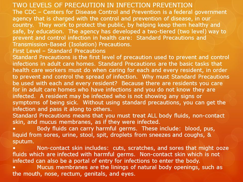 TWO LEVELS OF PRECAUTION IN INFECTION PREVENTION The CDC – Centers for Disease Control and Prevention is a federal government agency that is charged with the control and prevention of disease, in our country.