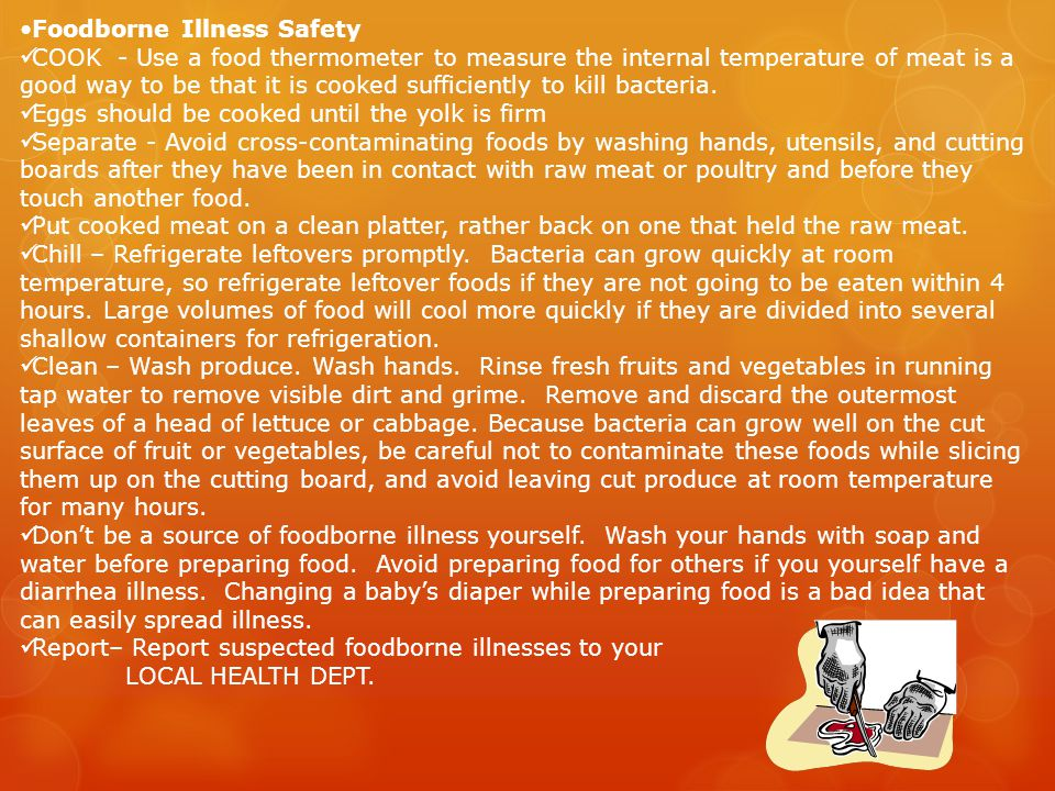Foodborne Illness Safety COOK - Use a food thermometer to measure the internal temperature of meat is a good way to be that it is cooked sufficiently to kill bacteria.