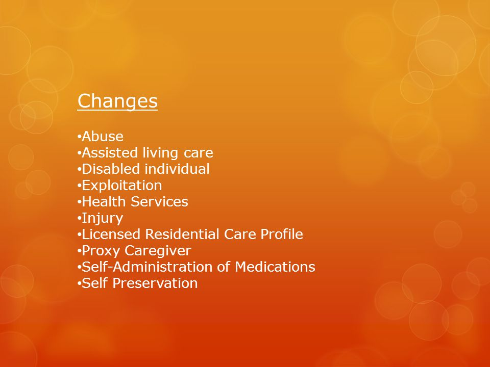 Changes Abuse Assisted living care Disabled individual Exploitation Health Services Injury Licensed Residential Care Profile Proxy Caregiver Self-Administration of Medications Self Preservation