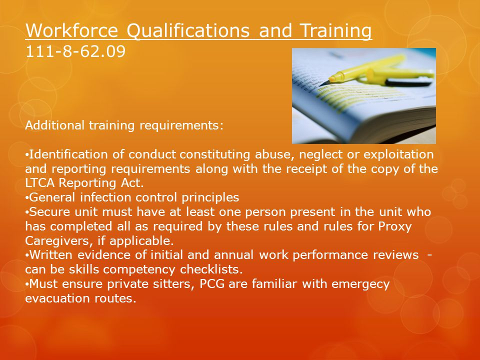 Workforce Qualifications and Training 111-8-62.09 Additional training requirements: Identification of conduct constituting abuse, neglect or exploitation and reporting requirements along with the receipt of the copy of the LTCA Reporting Act.