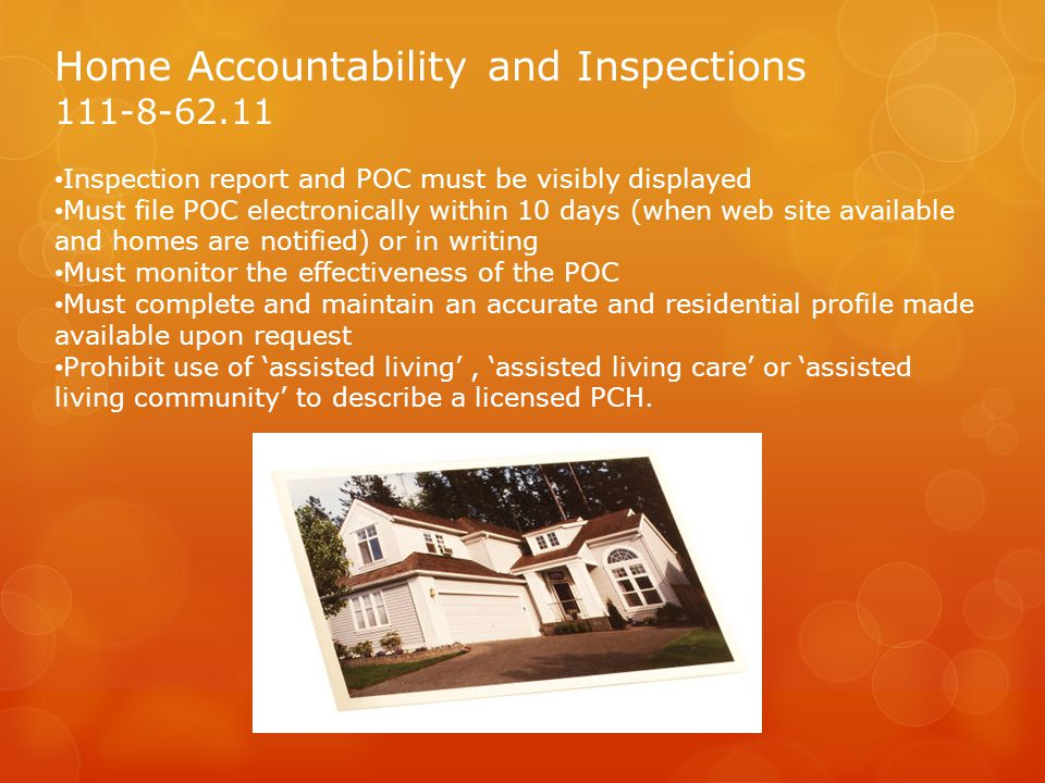 Home Accountability and Inspections 111-8-62.11 Inspection report and POC must be visibly displayed Must file POC electronically within 10 days (when web site available and homes are notified) or in writing Must monitor the effectiveness of the POC Must complete and maintain an accurate and residential profile made available upon request Prohibit use of 'assisted living', 'assisted living care' or 'assisted living community' to describe a licensed PCH.