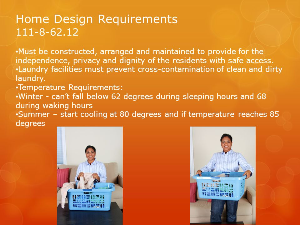 Home Design Requirements 111-8-62.12 Must be constructed, arranged and maintained to provide for the independence, privacy and dignity of the residents with safe access.