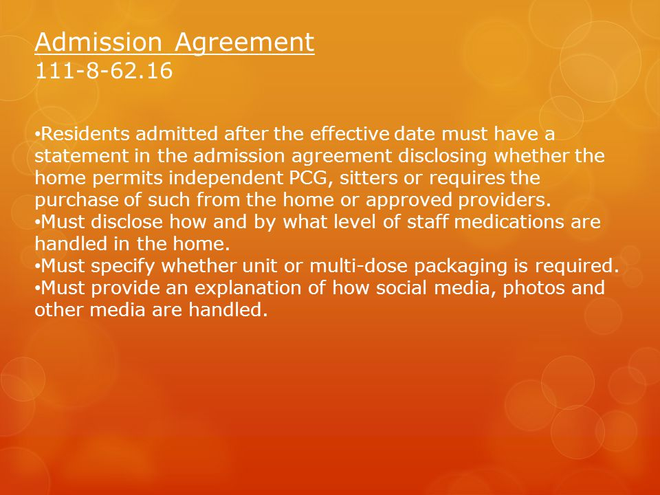 Admission Agreement 111-8-62.16 Residents admitted after the effective date must have a statement in the admission agreement disclosing whether the home permits independent PCG, sitters or requires the purchase of such from the home or approved providers.