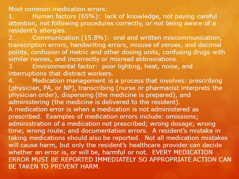 Most common medication errors: 1.Human factors (65%): lack of knowledge, not paying careful attention, not following procedures correctly, or not being aware of a resident's allergies.