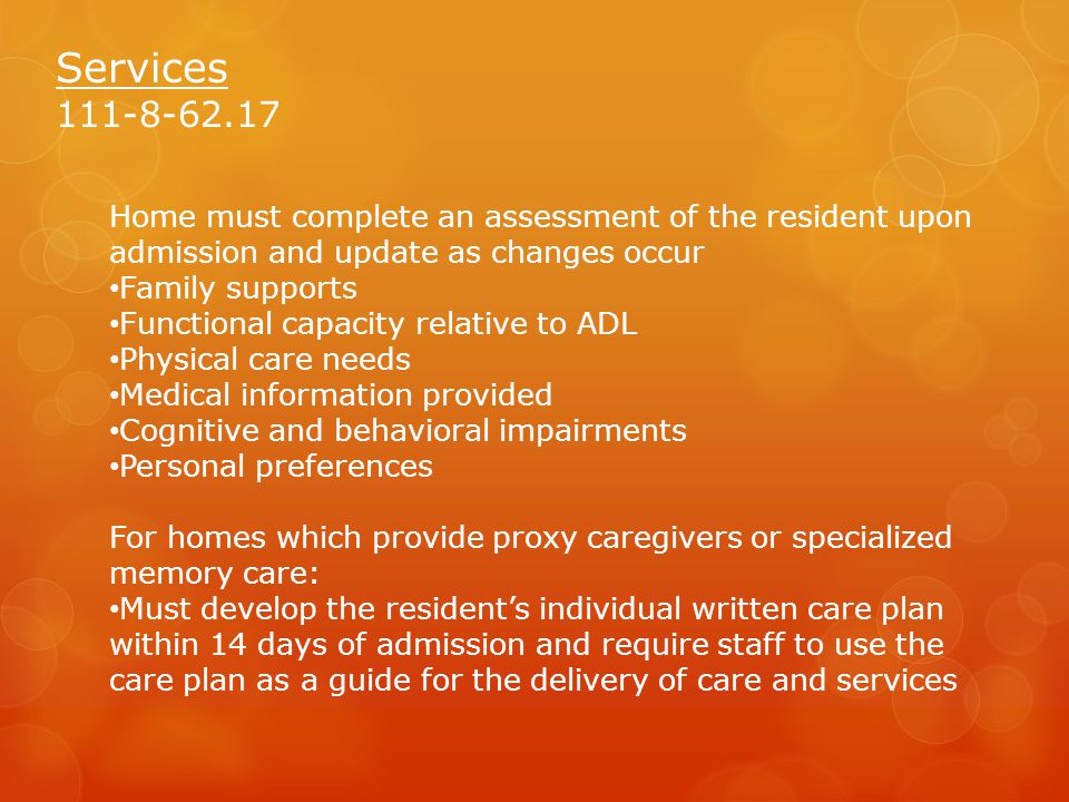 Services 111-8-62.17 Home must complete an assessment of the resident upon admission and update as changes occur Family supports Functional capacity relative to ADL Physical care needs Medical information provided Cognitive and behavioral impairments Personal preferences For homes which provide proxy caregivers or specialized memory care: Must develop the resident's individual written care plan within 14 days of admission and require staff to use the care plan as a guide for the delivery of care and services