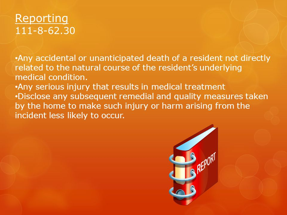 Reporting 111-8-62.30 Any accidental or unanticipated death of a resident not directly related to the natural course of the resident's underlying medical condition.