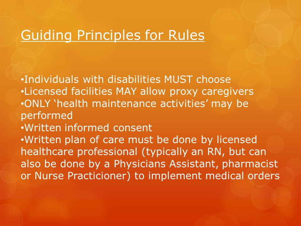 Guiding Principles for Rules Individuals with disabilities MUST choose Licensed facilities MAY allow proxy caregivers ONLY 'health maintenance activities' may be performed Written informed consent Written plan of care must be done by licensed healthcare professional (typically an RN, but can also be done by a Physicians Assistant, pharmacist or Nurse Practicioner) to implement medical orders
