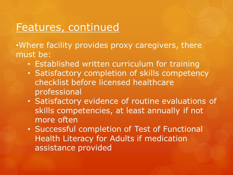 Features, continued Where facility provides proxy caregivers, there must be: Established written curriculum for training Satisfactory completion of skills competency checklist before licensed healthcare professional Satisfactory evidence of routine evaluations of skills competencies, at least annually if not more often Successful completion of Test of Functional Health Literacy for Adults if medication assistance provided