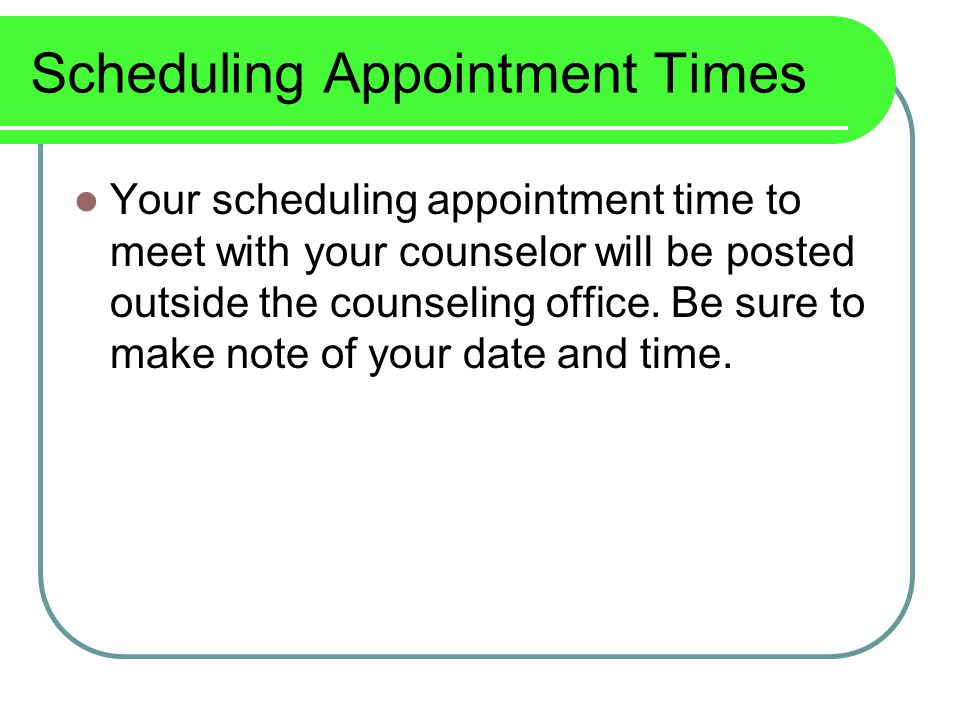 Scheduling Appointment Times Your scheduling appointment time to meet with your counselor will be posted outside the counseling office.