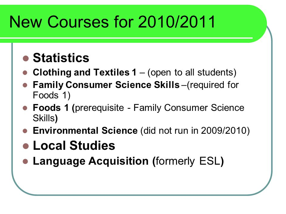 New Courses for 2010/2011 Statistics Clothing and Textiles 1 – (open to all students) Family Consumer Science Skills –(required for Foods 1) Foods 1 (prerequisite - Family Consumer Science Skills) Environmental Science (did not run in 2009/2010) Local Studies Language Acquisition (formerly ESL)