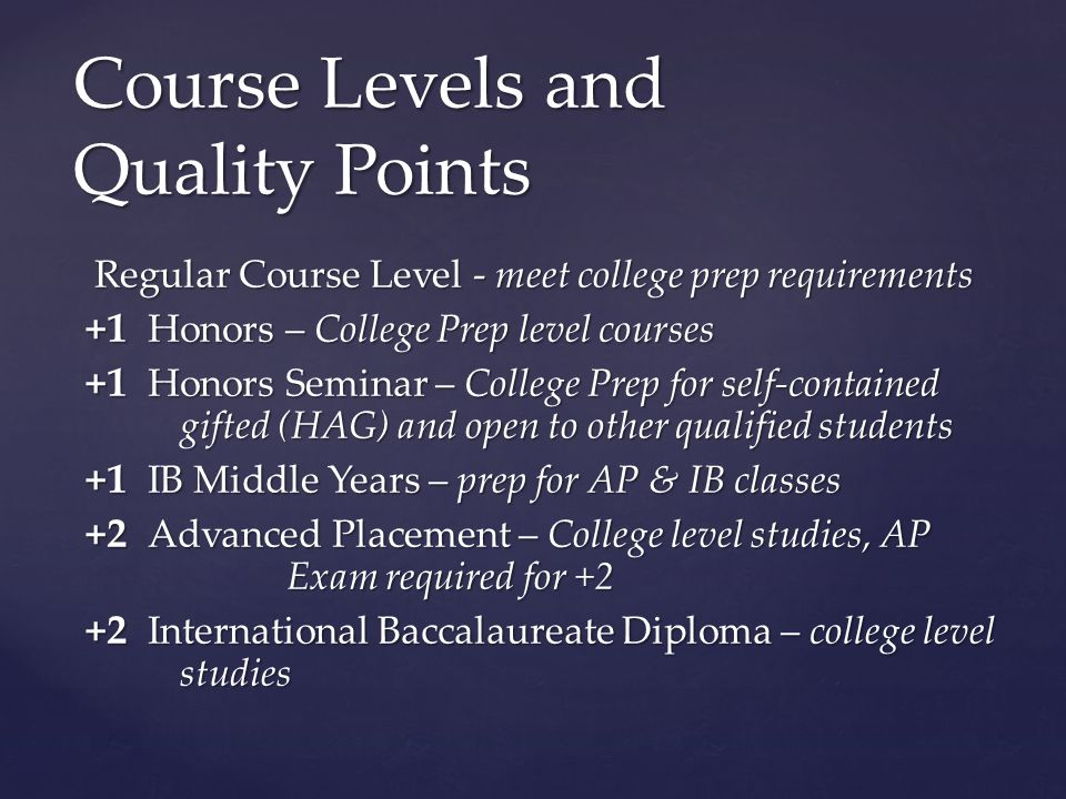 Regular Course Level - meet college prep requirements Regular Course Level - meet college prep requirements +1 Honors – College Prep level courses +1 Honors – College Prep level courses +1 Honors Seminar – College Prep for self-contained gifted (HAG) and open to other qualified students +1 Honors Seminar – College Prep for self-contained gifted (HAG) and open to other qualified students +1 IB Middle Years – prep for AP & IB classes +1 IB Middle Years – prep for AP & IB classes +2 Advanced Placement – College level studies, AP Exam required for +2 +2 Advanced Placement – College level studies, AP Exam required for +2 +2 International Baccalaureate Diploma – college level studies +2 International Baccalaureate Diploma – college level studies Course Levels and Quality Points