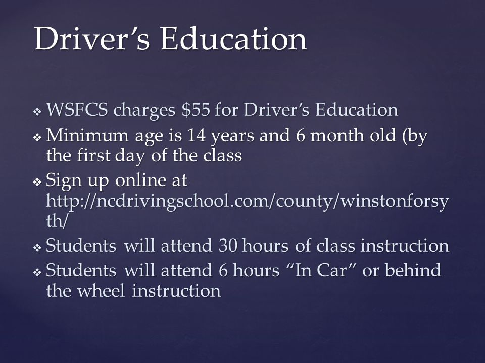 Driver's Education  WSFCS charges $55 for Driver's Education  Minimum age is 14 years and 6 month old (by the first day of the class  Sign up online at http://ncdrivingschool.com/county/winstonforsyth/  Students will attend 30 hours of class instruction  Students will attend 6 hours In Car or behind the wheel instruction
