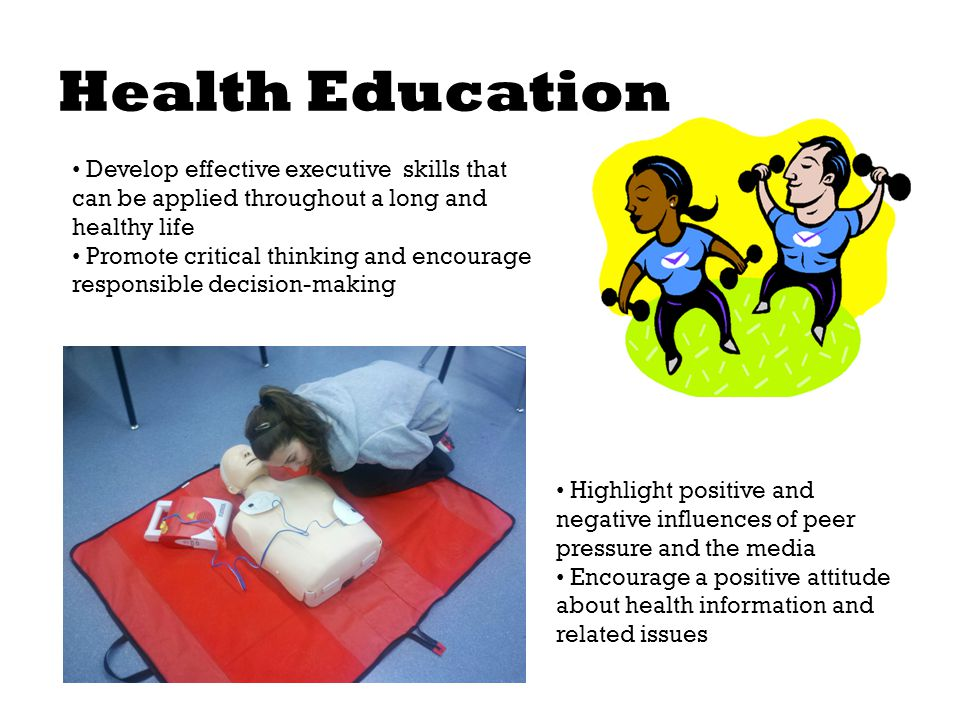 Health Education Develop effective executive skills that can be applied throughout a long and healthy life Promote critical thinking and encourage responsible decision-making Highlight positive and negative influences of peer pressure and the media Encourage a positive attitude about health information and related issues