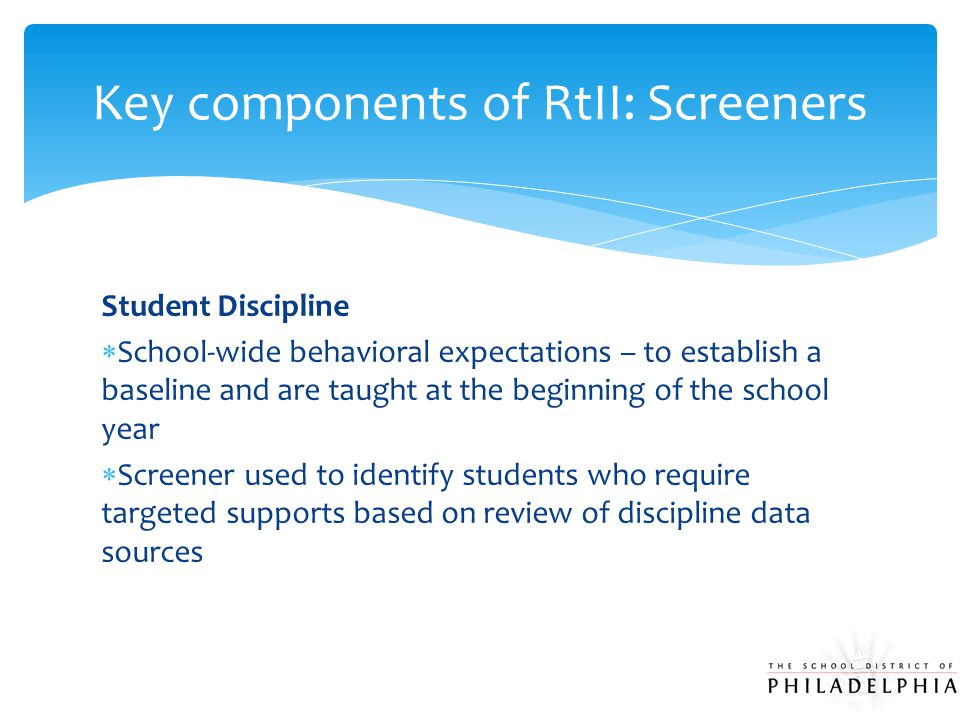 Student Discipline  School-wide behavioral expectations – to establish a baseline and are taught at the beginning of the school year  Screener used