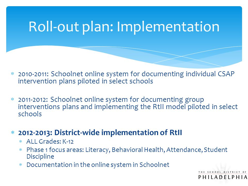  2010-2011: Schoolnet online system for documenting individual CSAP intervention plans piloted in select schools  2011-2012: Schoolnet online system