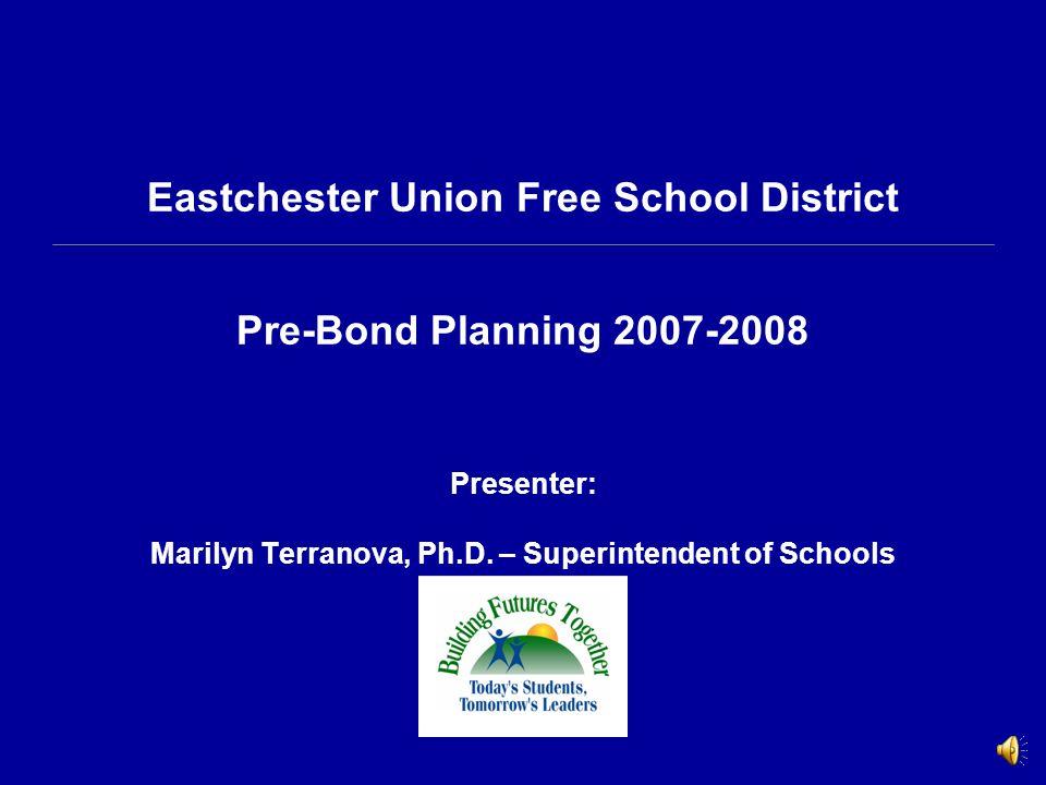 Eastchester Union Free School District Pre-Bond Planning 2007-2008 Presenter: Marilyn Terranova, Ph.D.