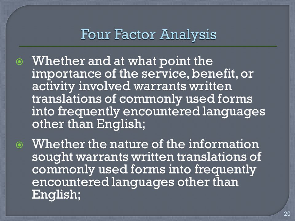  Whether and at what point the importance of the service, benefit, or activity involved warrants written translations of commonly used forms into frequently encountered languages other than English;  Whether the nature of the information sought warrants written translations of commonly used forms into frequently encountered languages other than English; 20