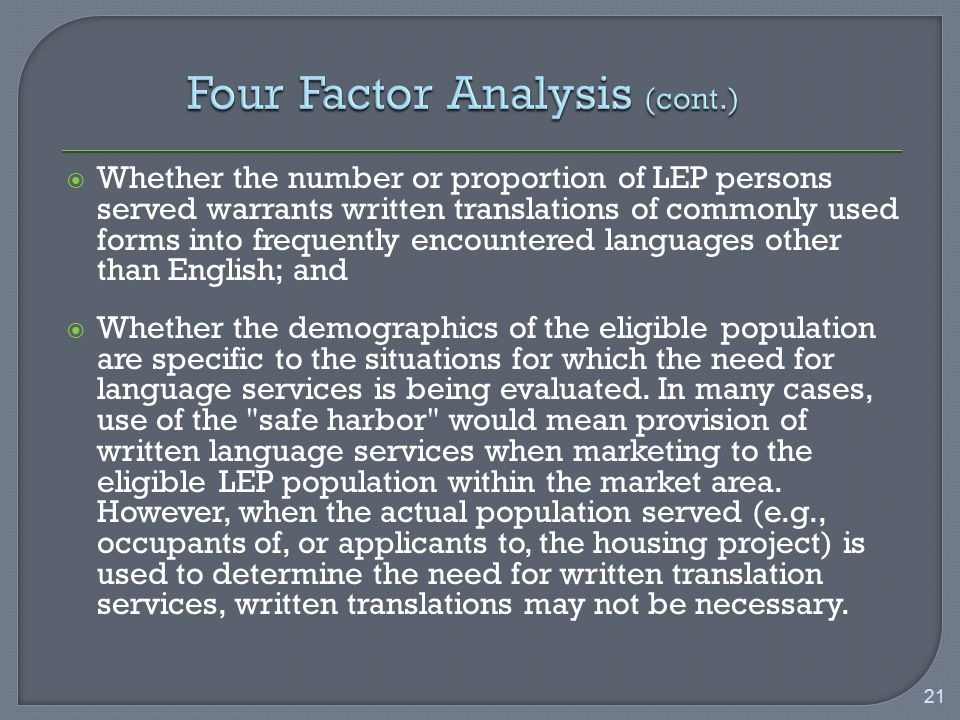  Whether the number or proportion of LEP persons served warrants written translations of commonly used forms into frequently encountered languages other than English; and  Whether the demographics of the eligible population are specific to the situations for which the need for language services is being evaluated.
