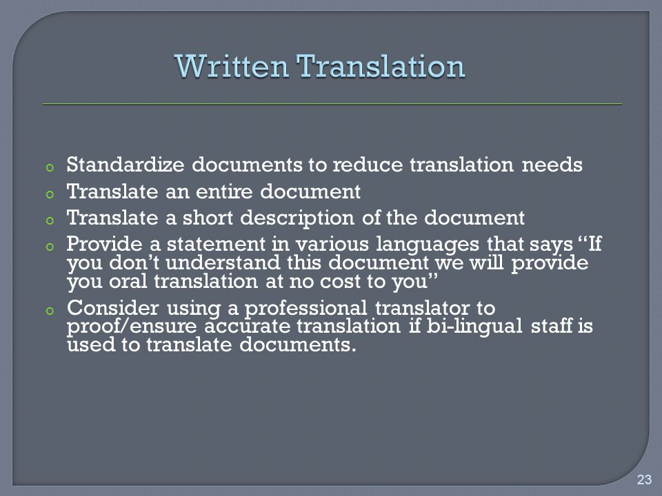 o Standardize documents to reduce translation needs o Translate an entire document o Translate a short description of the document o Provide a statement in various languages that says If you don't understand this document we will provide you oral translation at no cost to you o Consider using a professional translator to proof/ensure accurate translation if bi-lingual staff is used to translate documents.