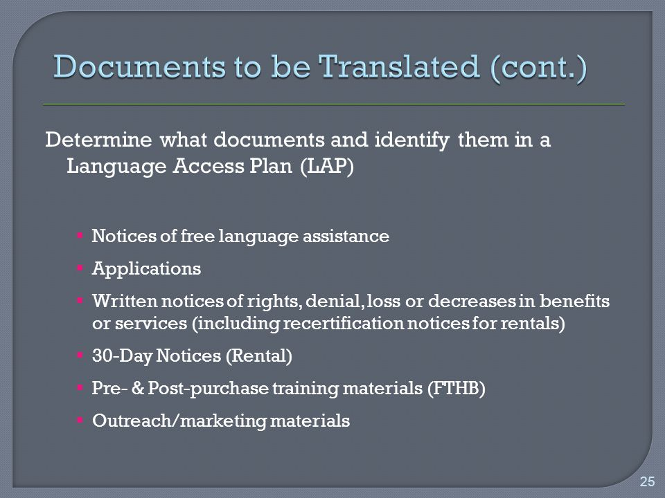 Determine what documents and identify them in a Language Access Plan (LAP)  Notices of free language assistance  Applications  Written notices of rights, denial, loss or decreases in benefits or services (including recertification notices for rentals)  30-Day Notices (Rental)  Pre- & Post-purchase training materials (FTHB)  Outreach/marketing materials 25