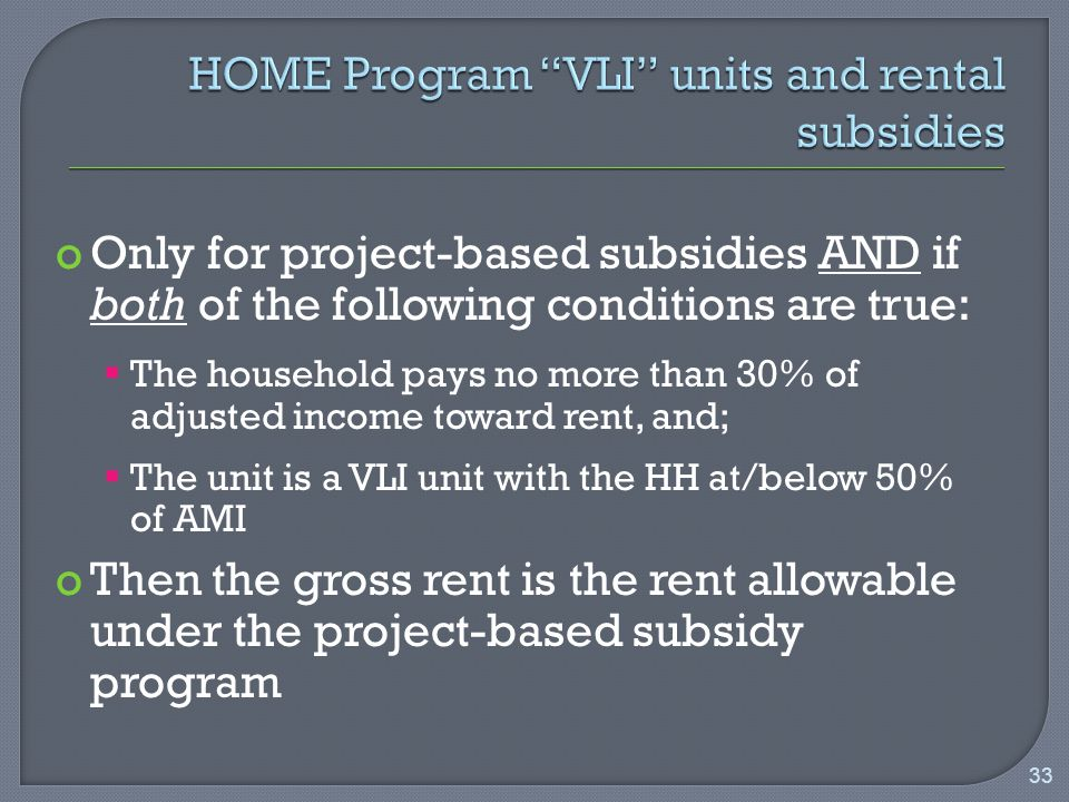 oOnly for project-based subsidies AND if both of the following conditions are true:  The household pays no more than 30% of adjusted income toward rent, and;  The unit is a VLI unit with the HH at/below 50% of AMI oThen the gross rent is the rent allowable under the project-based subsidy program 33