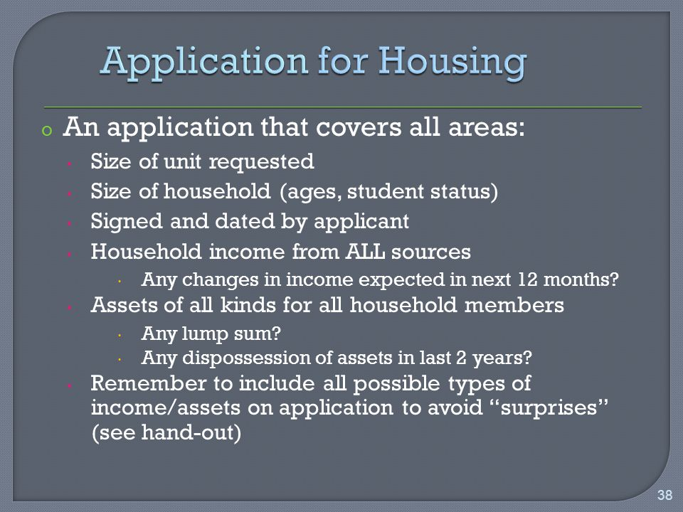 o An application that covers all areas: Size of unit requested Size of household (ages, student status) Signed and dated by applicant Household income from ALL sources  Any changes in income expected in next 12 months.