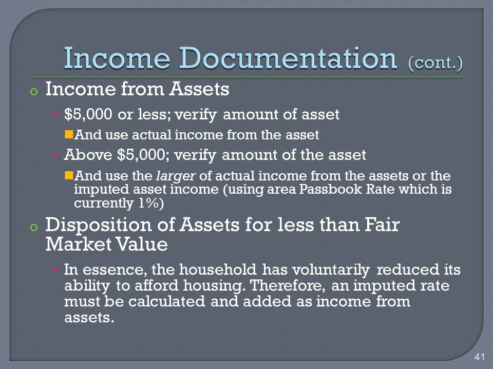 o Income from Assets $5,000 or less; verify amount of asset And use actual income from the asset Above $5,000; verify amount of the asset And use the larger of actual income from the assets or the imputed asset income (using area Passbook Rate which is currently 1%) o Disposition of Assets for less than Fair Market Value In essence, the household has voluntarily reduced its ability to afford housing.