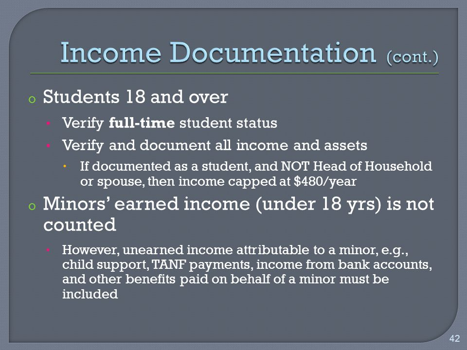 o Students 18 and over Verify full-time student status Verify and document all income and assets  If documented as a student, and NOT Head of Household or spouse, then income capped at $480/year o Minors' earned income (under 18 yrs) is not counted However, unearned income attributable to a minor, e.g., child support, TANF payments, income from bank accounts, and other benefits paid on behalf of a minor must be included 42