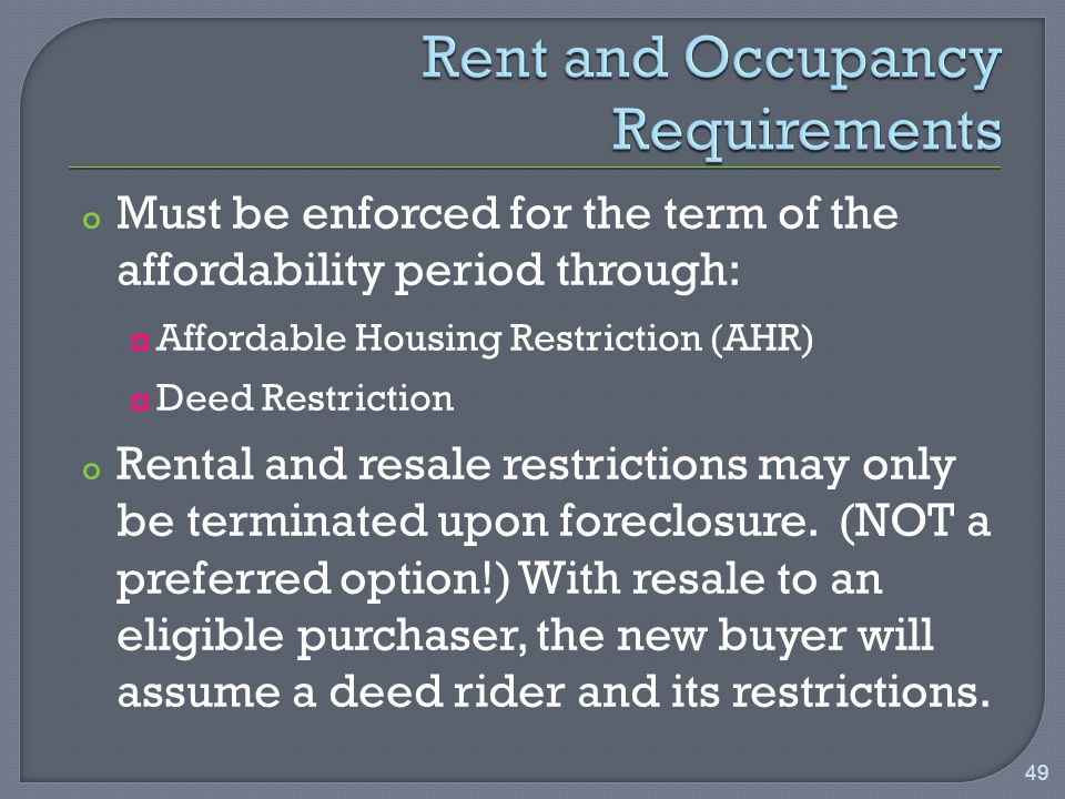 o Must be enforced for the term of the affordability period through:  Affordable Housing Restriction (AHR)  Deed Restriction o Rental and resale restrictions may only be terminated upon foreclosure.
