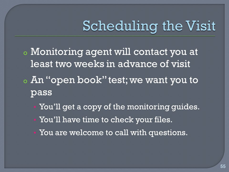 o Monitoring agent will contact you at least two weeks in advance of visit o An open book test; we want you to pass You'll get a copy of the monitoring guides.