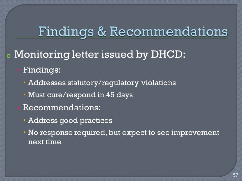 o Monitoring letter issued by DHCD: Findings:  Addresses statutory/regulatory violations  Must cure/respond in 45 days Recommendations:  Address good practices  No response required, but expect to see improvement next time 57