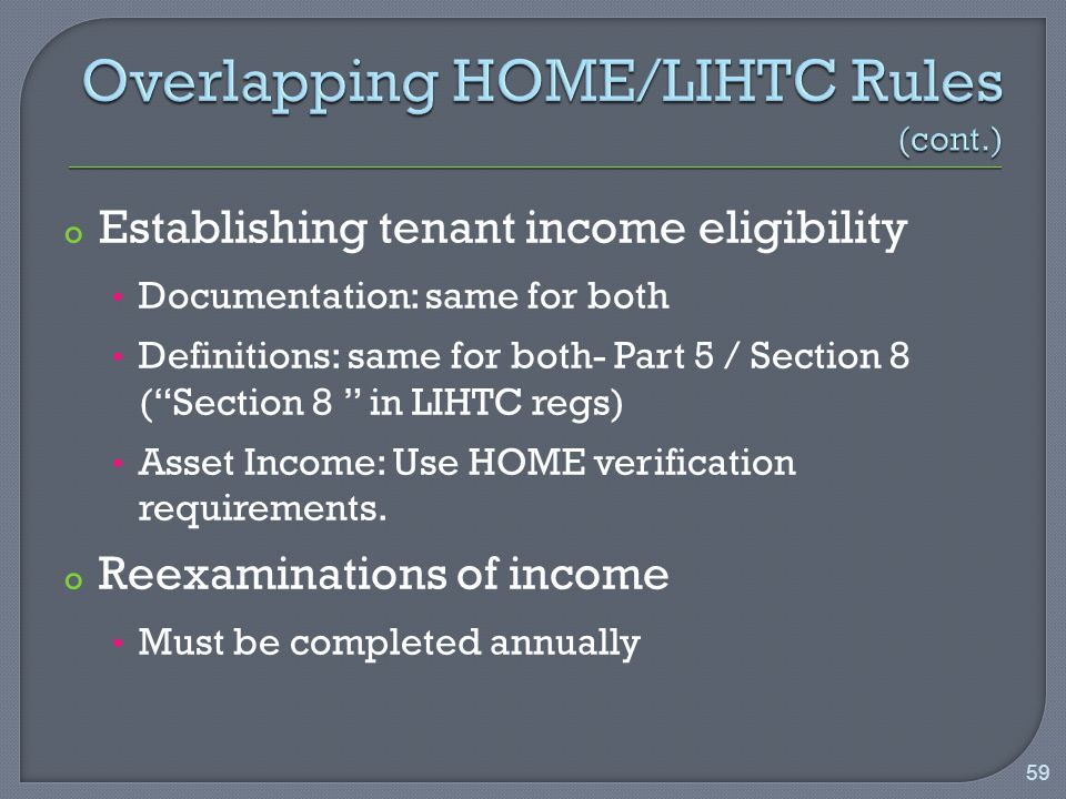 o Establishing tenant income eligibility Documentation: same for both Definitions: same for both- Part 5 / Section 8 ( Section 8 in LIHTC regs) Asset Income: Use HOME verification requirements.