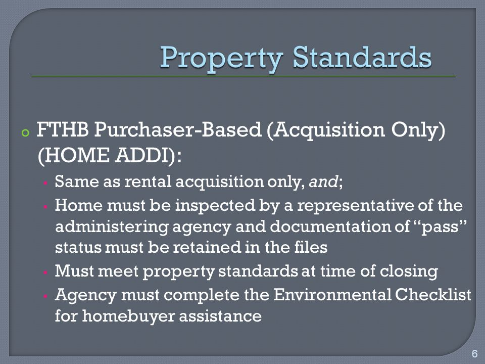 o FTHB Purchaser-Based (Acquisition Only) (HOME ADDI):  Same as rental acquisition only, and;  Home must be inspected by a representative of the administering agency and documentation of pass status must be retained in the files  Must meet property standards at time of closing  Agency must complete the Environmental Checklist for homebuyer assistance 6