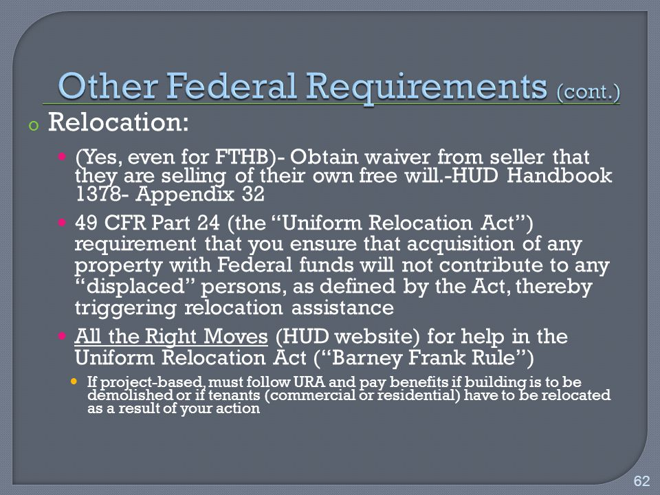 o Relocation: (Yes, even for FTHB)- Obtain waiver from seller that they are selling of their own free will.-HUD Handbook Appendix CFR Part 24 (the Uniform Relocation Act ) requirement that you ensure that acquisition of any property with Federal funds will not contribute to any displaced persons, as defined by the Act, thereby triggering relocation assistance All the Right Moves (HUD website) for help in the Uniform Relocation Act ( Barney Frank Rule ) If project-based, must follow URA and pay benefits if building is to be demolished or if tenants (commercial or residential) have to be relocated as a result of your action 62