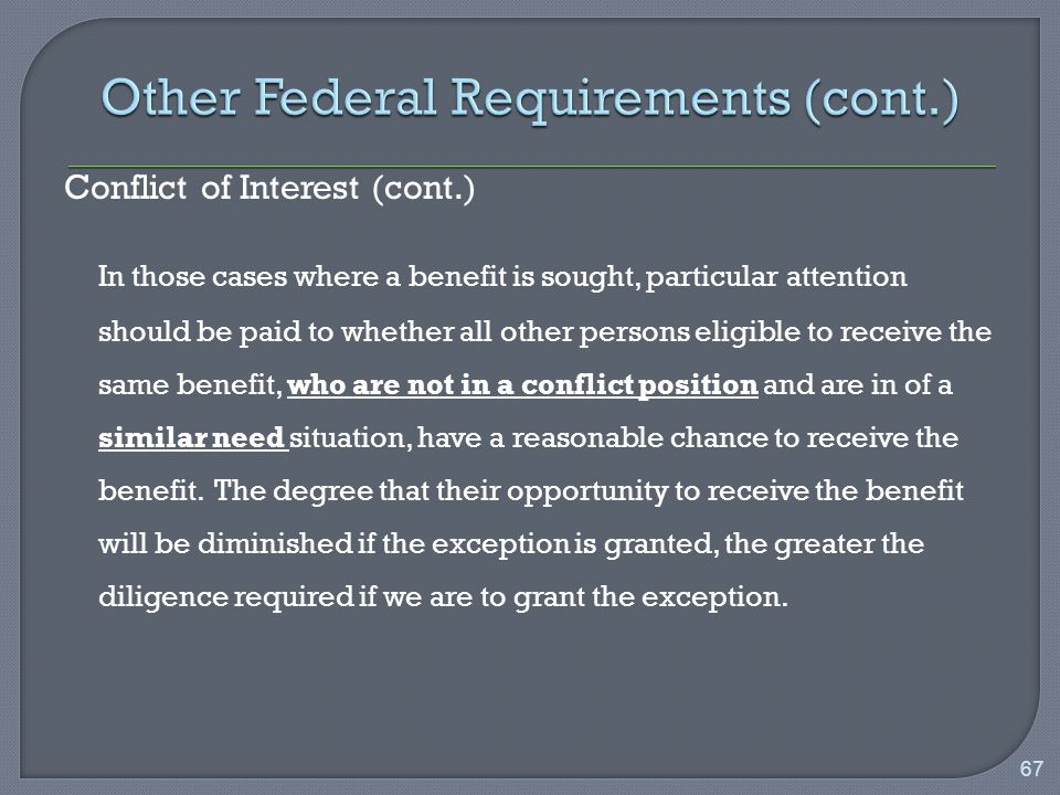 Conflict of Interest (cont.) In those cases where a benefit is sought, particular attention should be paid to whether all other persons eligible to receive the same benefit, who are not in a conflict position and are in of a similar need situation, have a reasonable chance to receive the benefit.