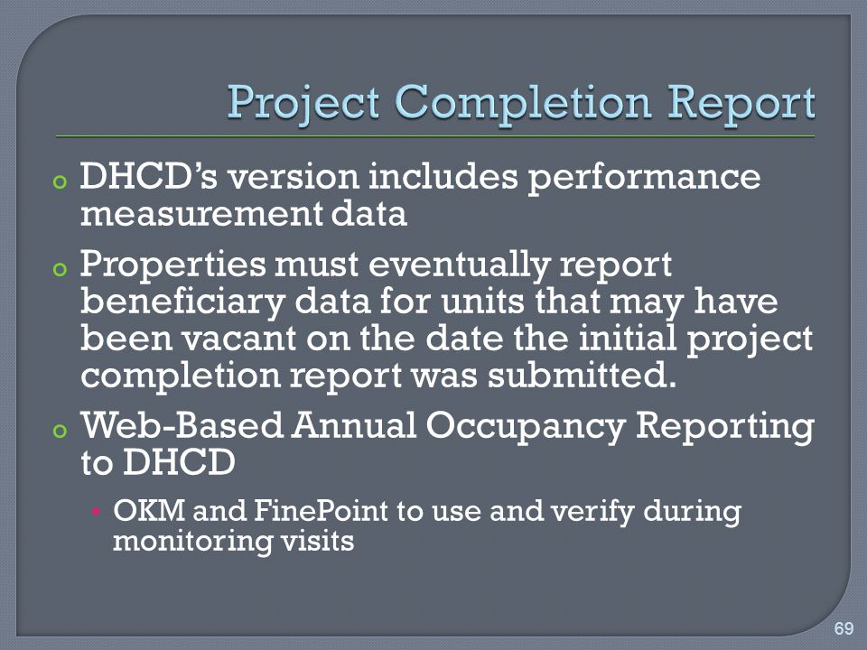 o DHCD's version includes performance measurement data o Properties must eventually report beneficiary data for units that may have been vacant on the date the initial project completion report was submitted.